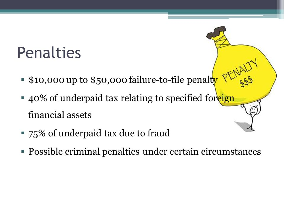 Penalties  $10,000 up to $50,000 failure-to-file penalty  40% of underpaid tax relating to specified foreign financial assets  75% of underpaid tax