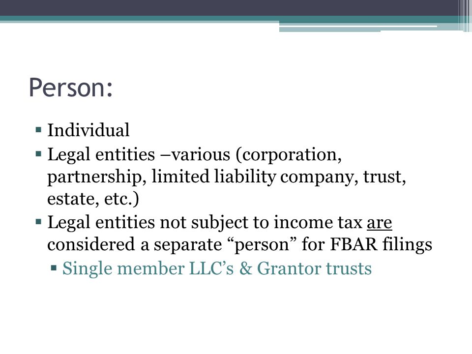 Person:  Individual  Legal entities –various (corporation, partnership, limited liability company, trust, estate, etc.)  Legal entities not subject