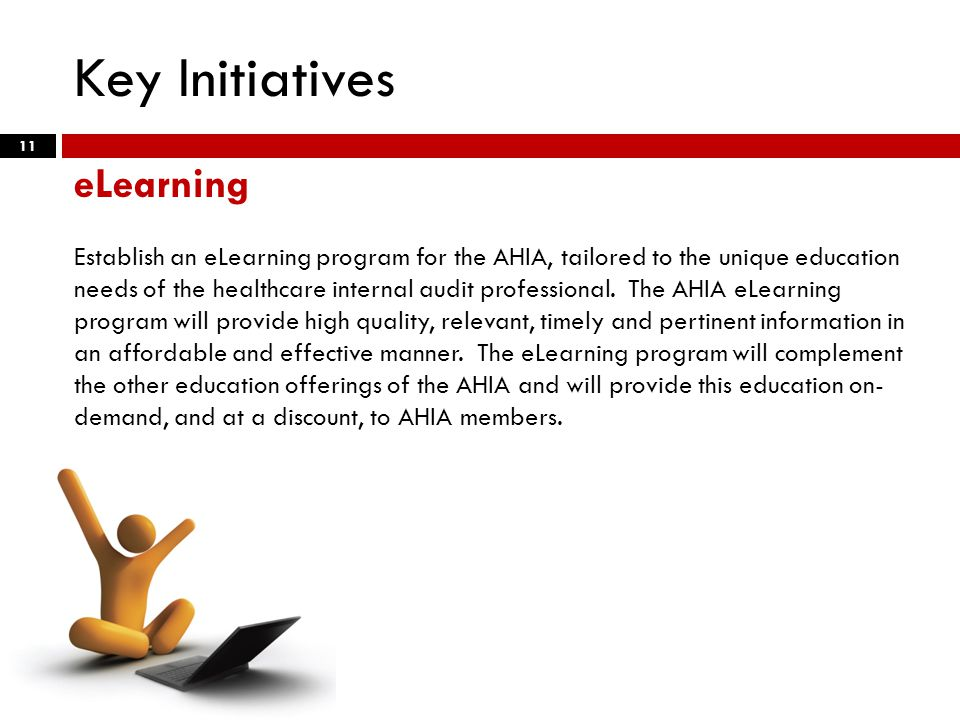 Key Initiatives 11 eLearning Establish an eLearning program for the AHIA, tailored to the unique education needs of the healthcare internal audit professional.
