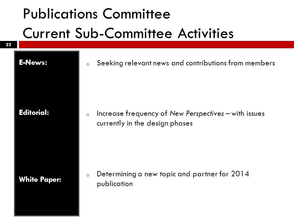 Publications Committee Current Sub-Committee Activities 23 E-News: Editorial: White Paper: o Seeking relevant news and contributions from members o Increase frequency of New Perspectives – with issues currently in the design phases o Determining a new topic and partner for 2014 publication