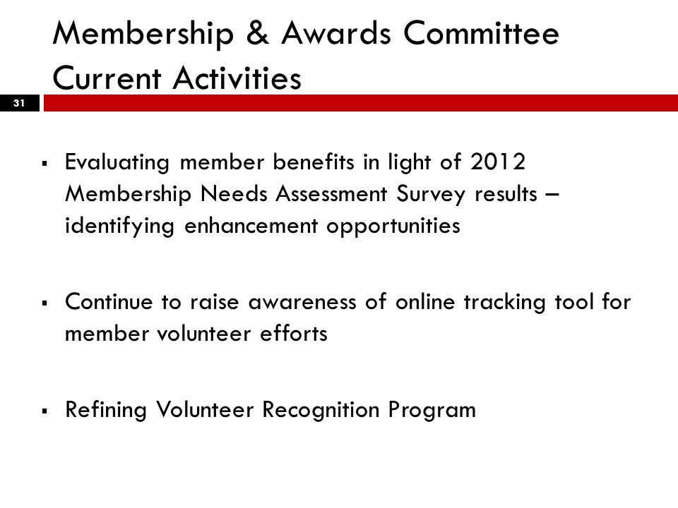 Membership & Awards Committee Current Activities 31  Evaluating member benefits in light of 2012 Membership Needs Assessment Survey results – identifying enhancement opportunities  Continue to raise awareness of online tracking tool for member volunteer efforts  Refining Volunteer Recognition Program