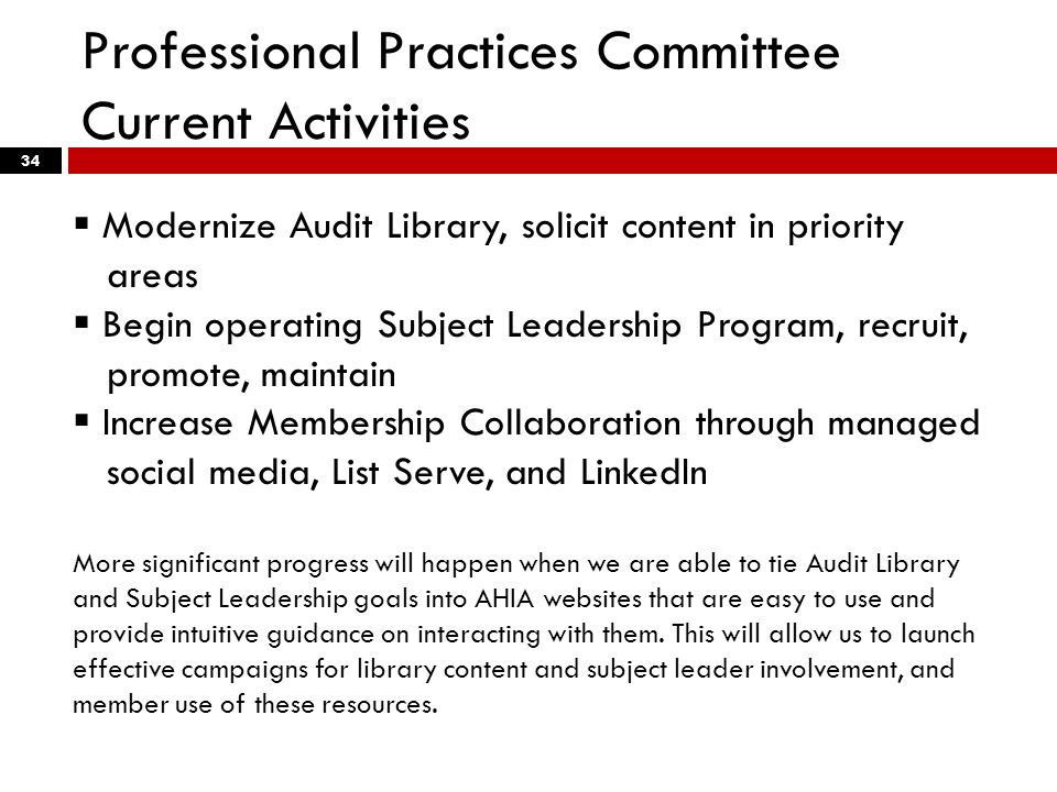 Professional Practices Committee Current Activities 34  Modernize Audit Library, solicit content in priority areas  Begin operating Subject Leadership Program, recruit, promote, maintain  Increase Membership Collaboration through managed social media, List Serve, and LinkedIn More significant progress will happen when we are able to tie Audit Library and Subject Leadership goals into AHIA websites that are easy to use and provide intuitive guidance on interacting with them.