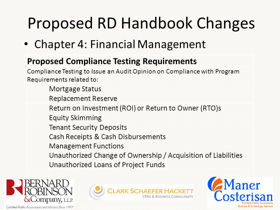 Proposed RD Handbook Changes Chapter 4: Financial Management Proposed Compliance Testing Requirements Compliance Testing to Issue an Audit Opinion on Compliance with Program Requirements related to: Mortgage Status Replacement Reserve Return on Investment (ROI) or Return to Owner (RTO)s Equity Skimming Tenant Security Deposits Cash Receipts & Cash Disbursements Management Functions Unauthorized Change of Ownership / Acquisition of Liabilities Unauthorized Loans of Project Funds