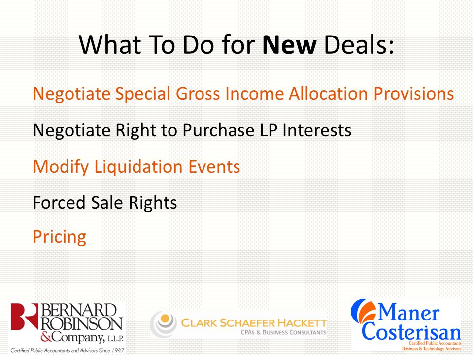 What To Do for New Deals: Negotiate Special Gross Income Allocation Provisions Negotiate Right to Purchase LP Interests Modify Liquidation Events Forced Sale Rights Pricing