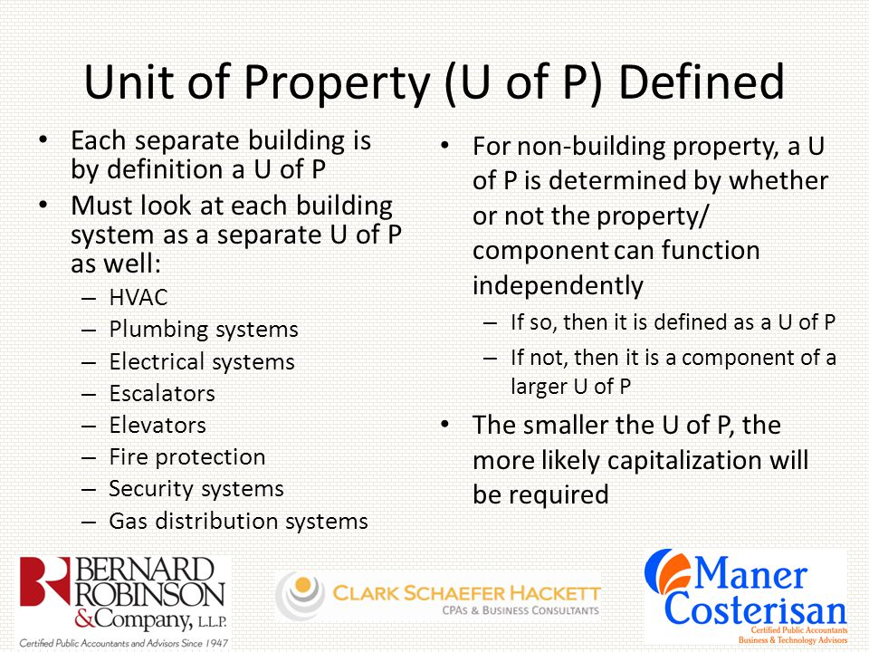 Unit of Property (U of P) Defined Each separate building is by definition a U of P Must look at each building system as a separate U of P as well: – HVAC – Plumbing systems – Electrical systems – Escalators – Elevators – Fire protection – Security systems – Gas distribution systems For non-building property, a U of P is determined by whether or not the property/ component can function independently – If so, then it is defined as a U of P – If not, then it is a component of a larger U of P The smaller the U of P, the more likely capitalization will be required