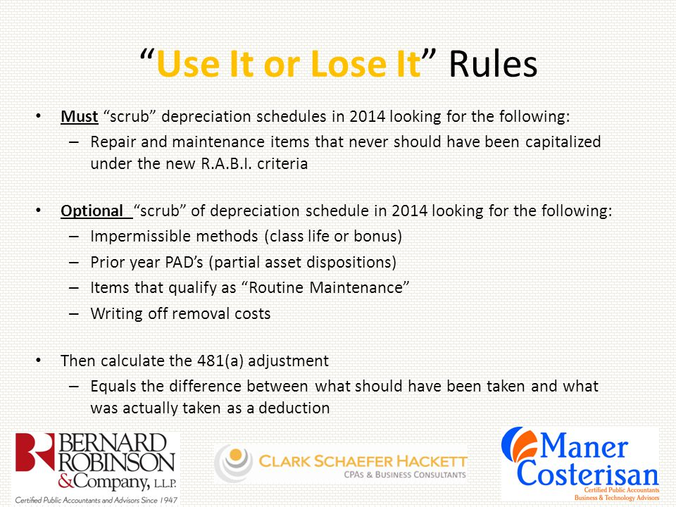 Use It or Lose It Rules Must scrub depreciation schedules in 2014 looking for the following: – Repair and maintenance items that never should have been capitalized under the new R.A.B.I.