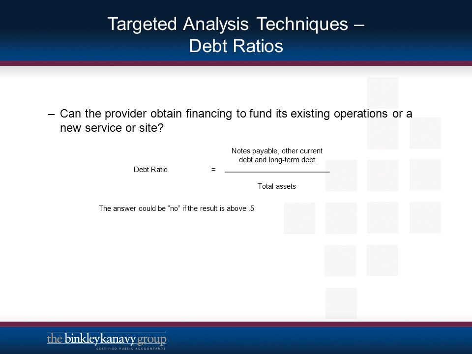 Targeted Analysis Techniques – Debt Ratios –Can the provider obtain financing to fund its existing operations or a new service or site? Debt Ratio= No