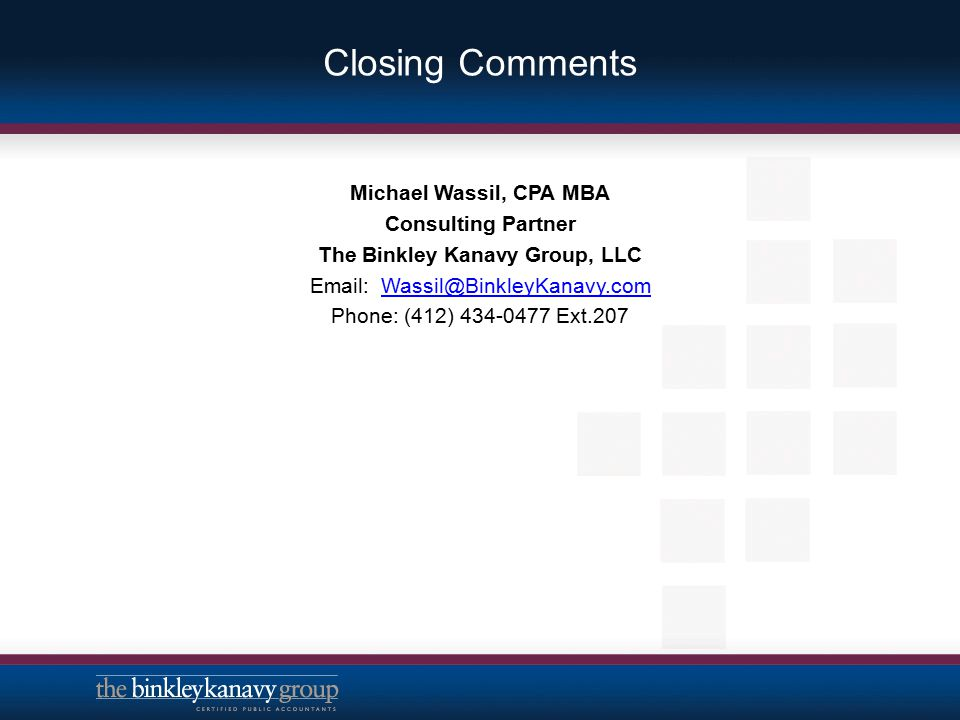 Closing Comments Michael Wassil, CPA MBA Consulting Partner The Binkley Kanavy Group, LLC Email: Wassil@BinkleyKanavy.comWassil@BinkleyKanavy.com Phon