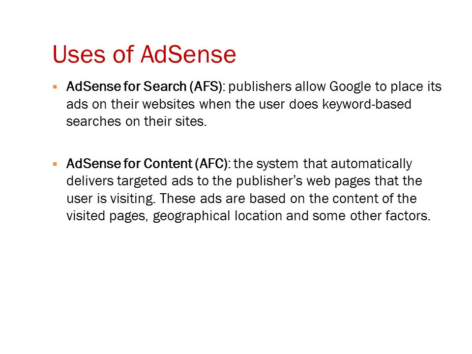 Uses of AdSense  AdSense for Search (AFS): publishers allow Google to place its ads on their websites when the user does keyword-based searches on their sites.
