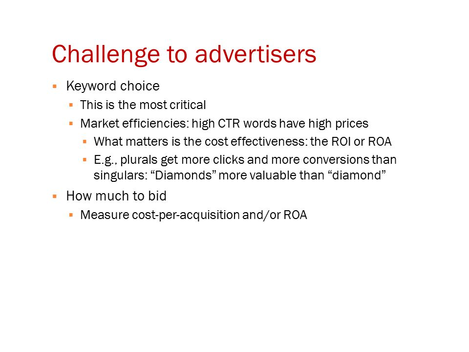 Challenge to advertisers  Keyword choice  This is the most critical  Market efficiencies: high CTR words have high prices  What matters is the cost effectiveness: the ROI or ROA  E.g., plurals get more clicks and more conversions than singulars: Diamonds more valuable than diamond  How much to bid  Measure cost-per-acquisition and/or ROA