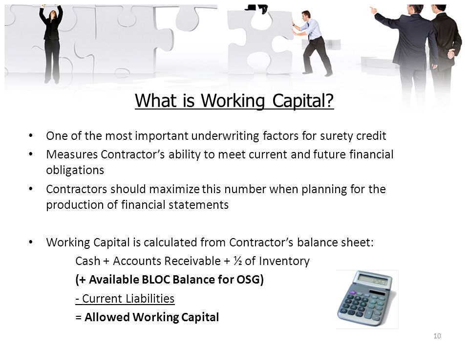 What is Working Capital? One of the most important underwriting factors for surety credit Measures Contractor's ability to meet current and future fin