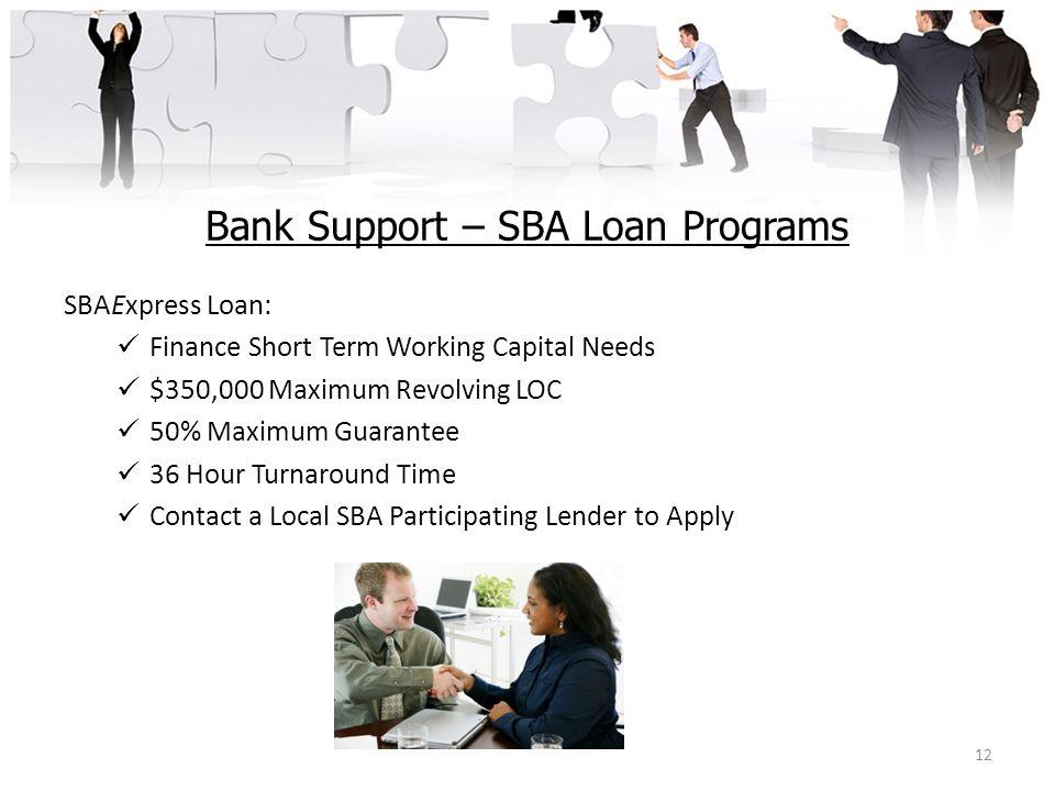 Bank Support – SBA Loan Programs SBAExpress Loan: Finance Short Term Working Capital Needs $350,000 Maximum Revolving LOC 50% Maximum Guarantee 36 Hour Turnaround Time Contact a Local SBA Participating Lender to Apply 12