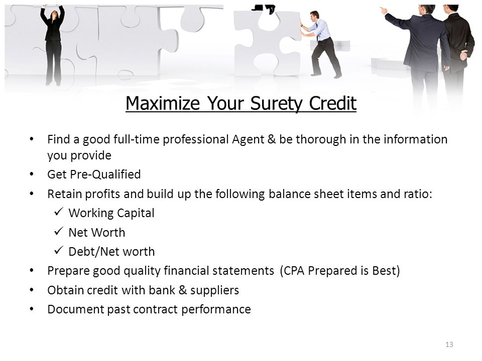 Maximize Your Surety Credit Find a good full-time professional Agent & be thorough in the information you provide Get Pre-Qualified Retain profits and