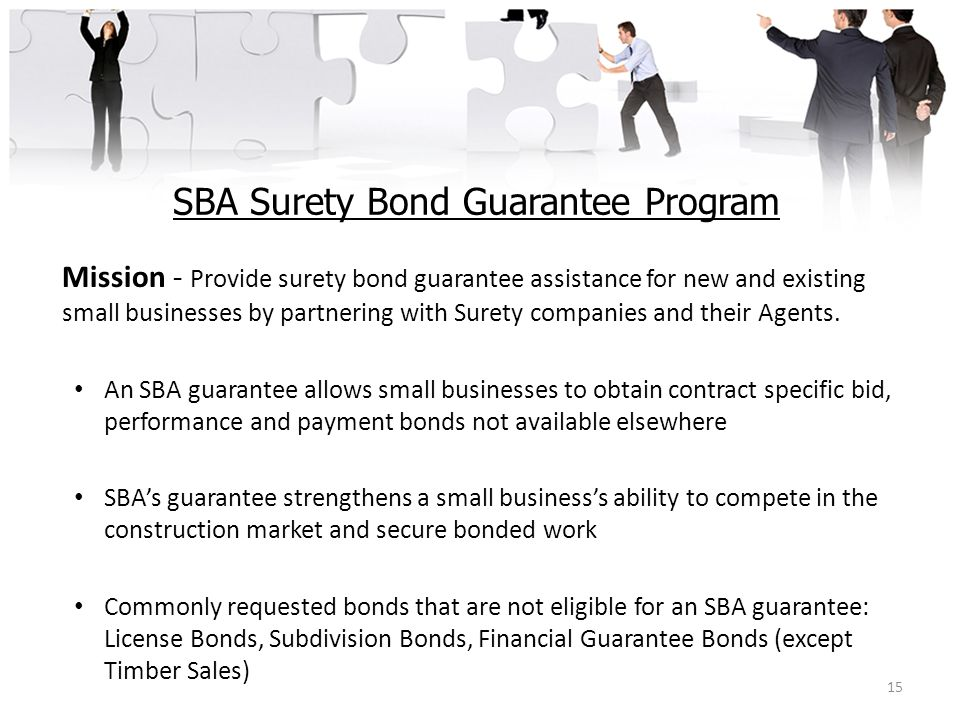 SBA Surety Bond Guarantee Program Mission - Provide surety bond guarantee assistance for new and existing small businesses by partnering with Surety c