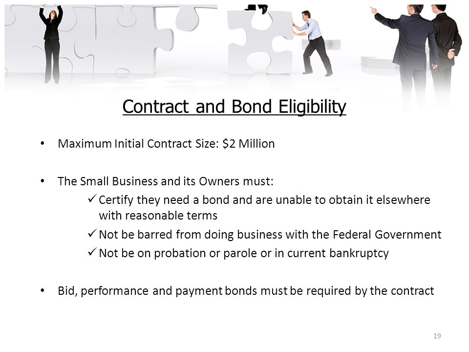 Contract and Bond Eligibility Maximum Initial Contract Size: $2 Million The Small Business and its Owners must: Certify they need a bond and are unabl