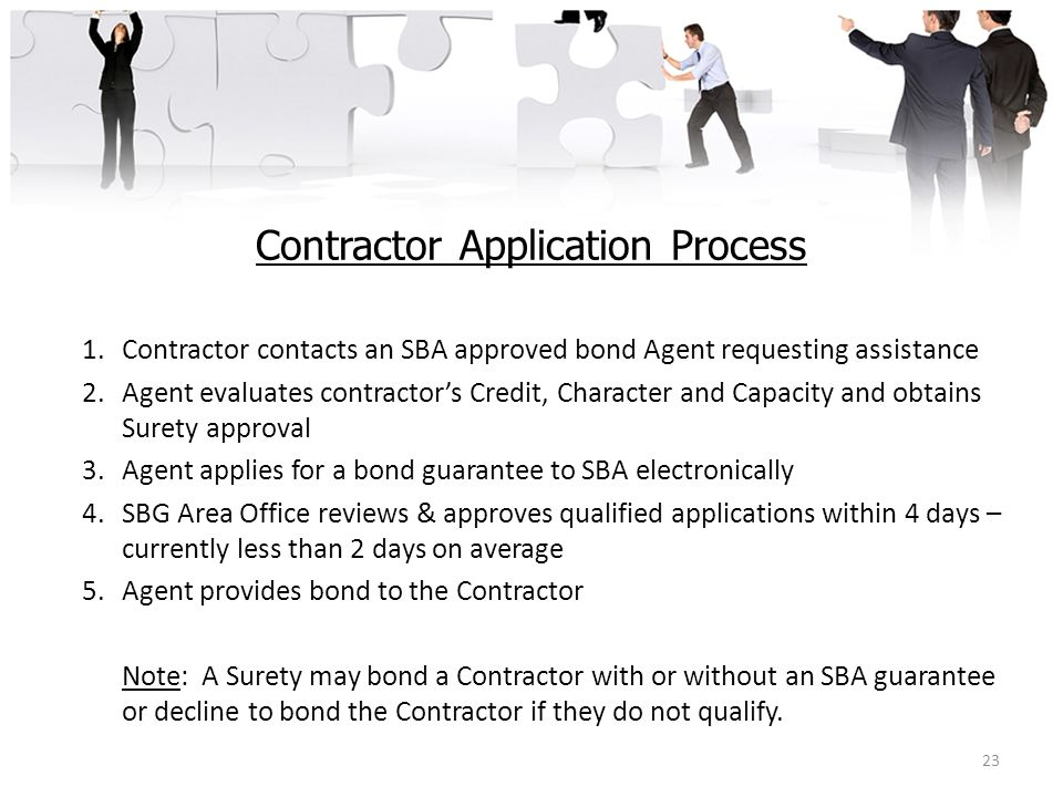Contractor Application Process 1.Contractor contacts an SBA approved bond Agent requesting assistance 2.Agent evaluates contractor's Credit, Character