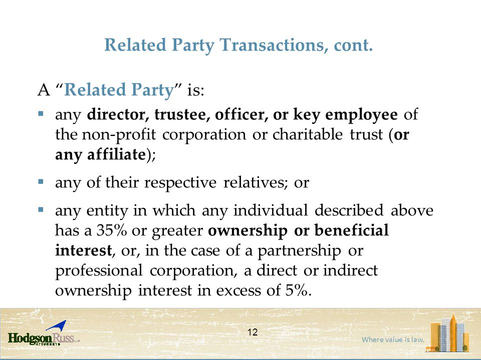"Where value is law. Related Party Transactions, cont. A "" Related Party "" is:  any director, trustee, officer, or key employee of the non-profit corp"