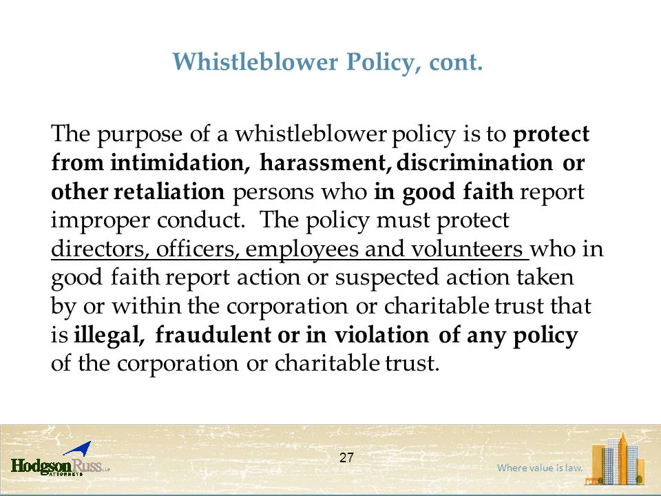 Where value is law. Whistleblower Policy, cont. The purpose of a whistleblower policy is to protect from intimidation, harassment, discrimination or o