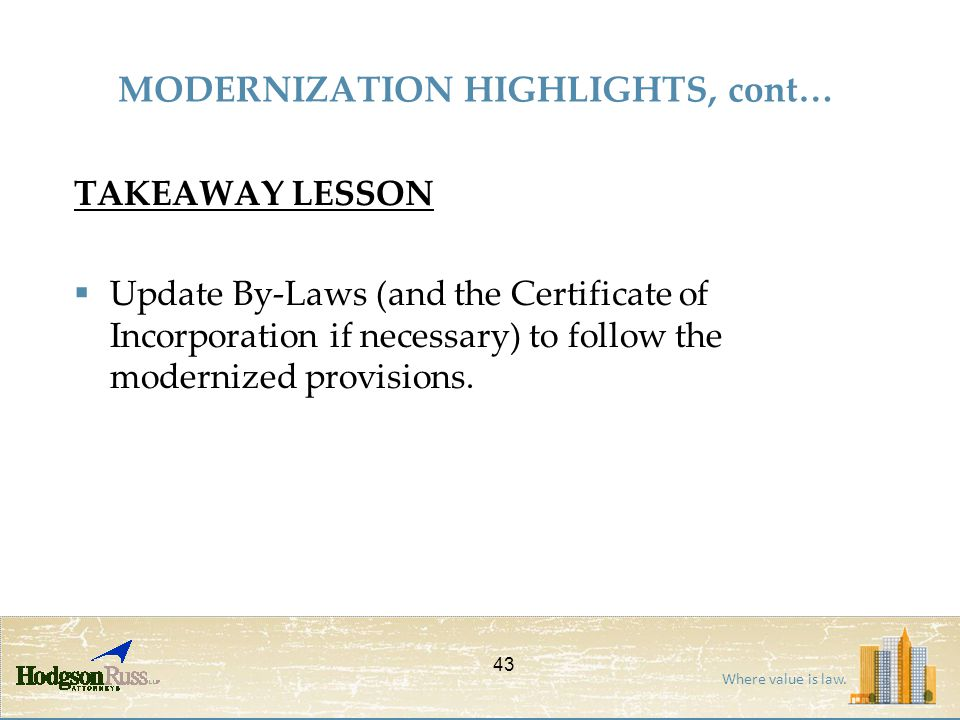 Where value is law. MODERNIZATION HIGHLIGHTS, cont… TAKEAWAY LESSON  Update By-Laws (and the Certificate of Incorporation if necessary) to follow the