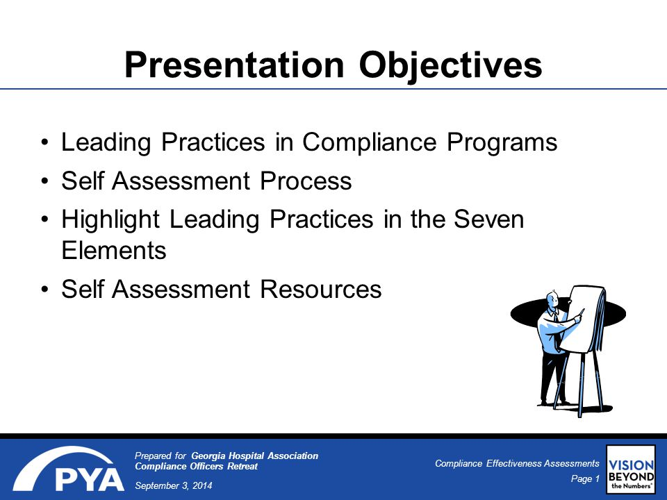 Page 1 September 3, 2014 Compliance Effectiveness Assessments Prepared for Georgia Hospital Association Compliance Officers Retreat Presentation Objectives Leading Practices in Compliance Programs Self Assessment Process Highlight Leading Practices in the Seven Elements Self Assessment Resources