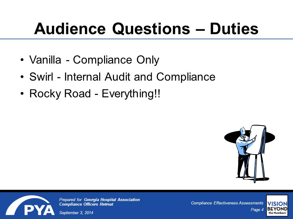 Page 4 September 3, 2014 Compliance Effectiveness Assessments Prepared for Georgia Hospital Association Compliance Officers Retreat Audience Questions – Duties Vanilla - Compliance Only Swirl - Internal Audit and Compliance Rocky Road - Everything!!