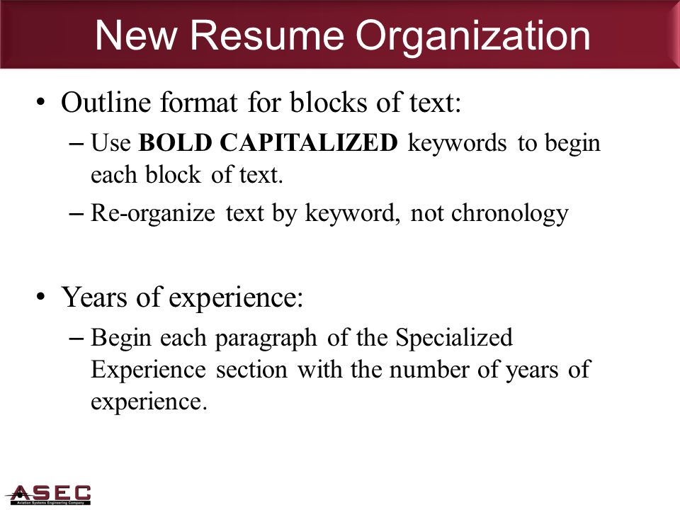 New Resume Organization Outline format for blocks of text: – Use BOLD CAPITALIZED keywords to begin each block of text.