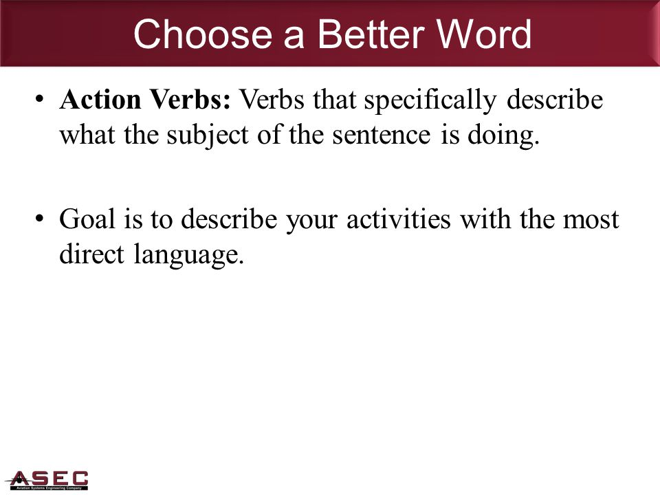 Choose a Better Word Action Verbs: Verbs that specifically describe what the subject of the sentence is doing.