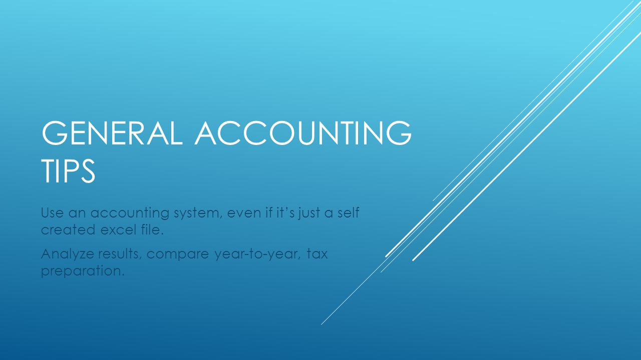 GENERAL ACCOUNTING TIPS Use an accounting system, even if it's just a self created excel file.