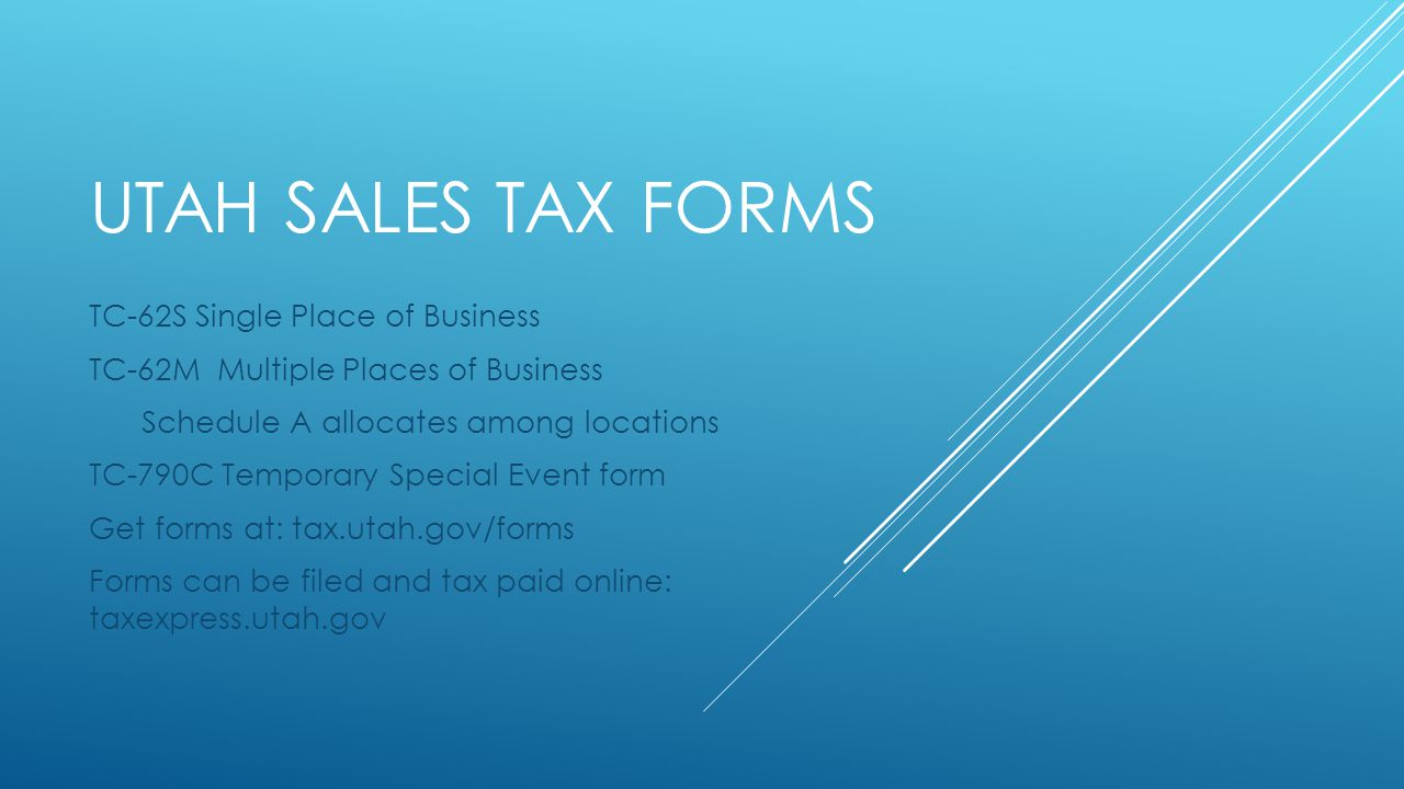 UTAH SALES TAX FORMS TC-62S Single Place of Business TC-62M Multiple Places of Business Schedule A allocates among locations TC-790C Temporary Special Event form Get forms at: tax.utah.gov/forms Forms can be filed and tax paid online: taxexpress.utah.gov