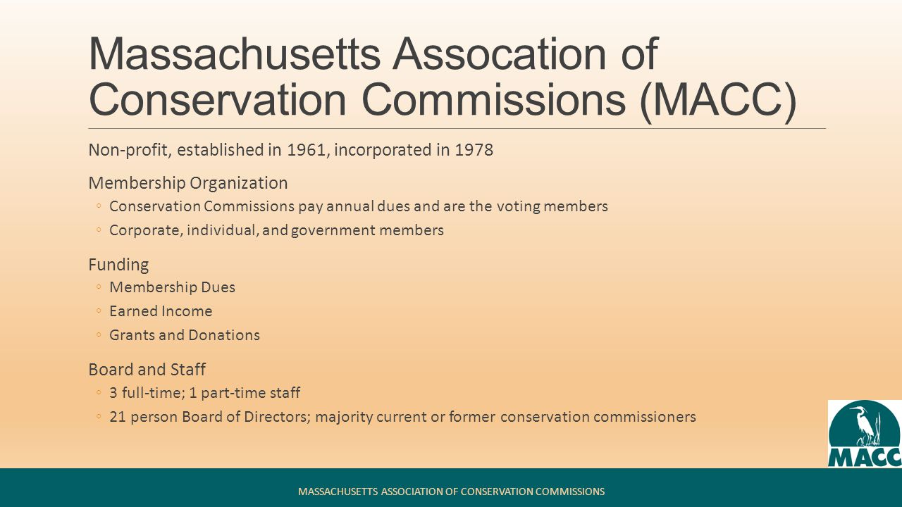 Massachusetts Assocation of Conservation Commissions (MACC) Mission ◦MACC protects Massachusetts natural resources by supporting conservation commissions through education and advocacy Programs ◦Education: Annual Environmental Conference; Fall Conference; Fundamentals for Conservation Commissioners training program; workshops throughout the year ◦Support: Helpline; Protecting Wetlands and Open Space: MACC's Environmental Handbook for Massachusetts Conservation Commissioners; Massachusetts Runoff, Erosion & Sediment Control Field Guide; MACC Web Forum; model bylaws and forms ◦Advocacy: sound, science-based laws and regulations; advisory committees, comments on proposed laws, regulations, and policies MASSACHUSETTS ASSOCIATION OF CONSERVATION COMMISSIONS