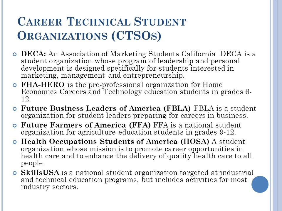 C AREER T ECHNICAL S TUDENT O RGANIZATIONS (CTSO S ) DECA: An Association of Marketing Students California DECA is a student organization whose program of leadership and personal development is designed specifically for students interested in marketing, management and entrepreneurship.