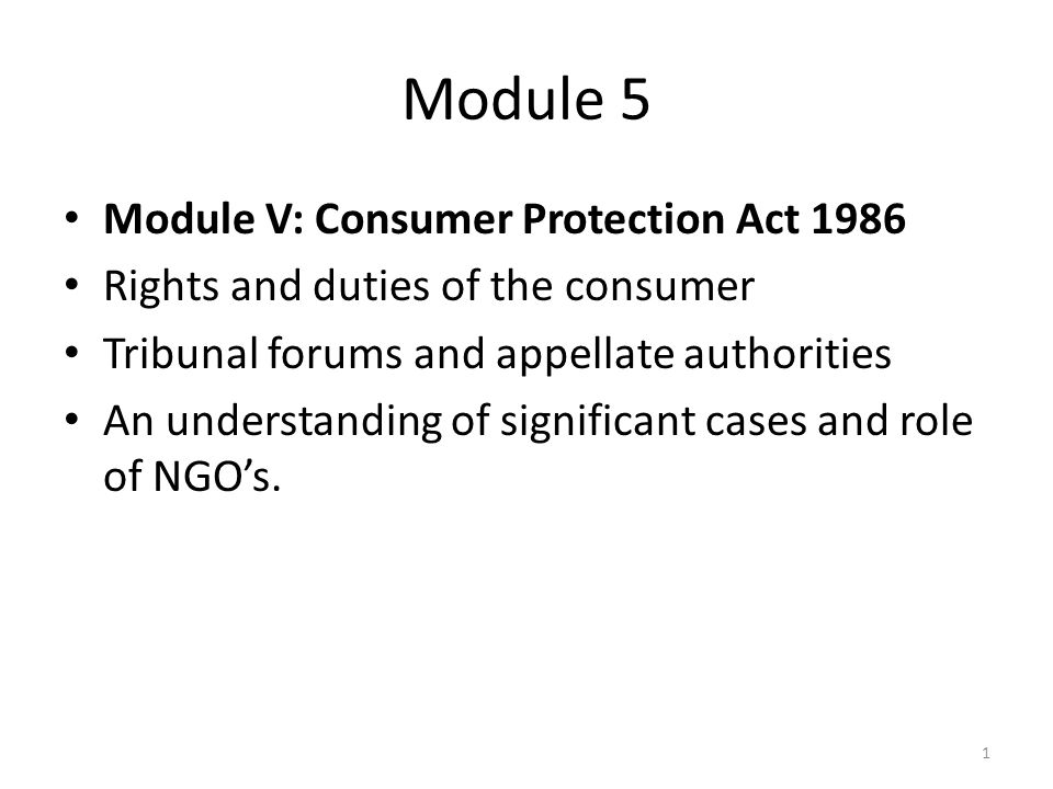 Module 5 Module V: Consumer Protection Act 1986 Rights and duties of the consumer Tribunal forums and appellate authorities An understanding of significant cases and role of NGO's.