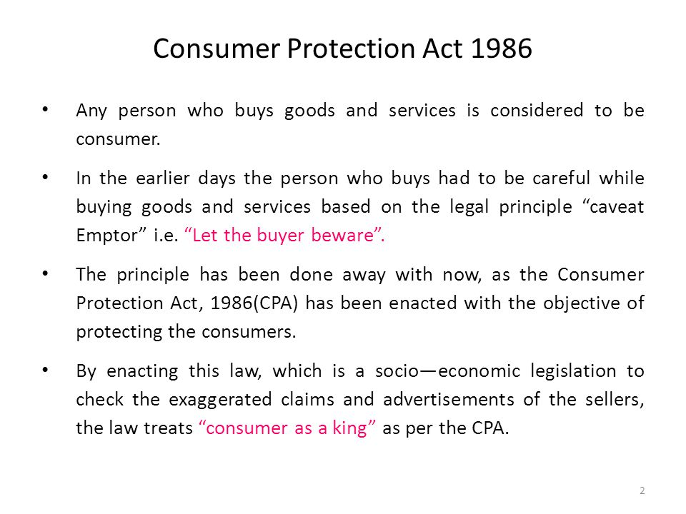 Consumer Protection Act 1986 Any person who buys goods and services is considered to be consumer. In the earlier days the person who buys had to be ca
