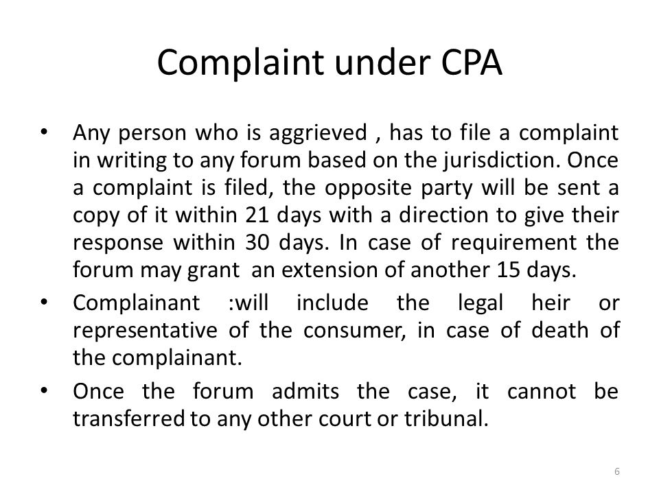 Complaint under CPA Any person who is aggrieved, has to file a complaint in writing to any forum based on the jurisdiction.