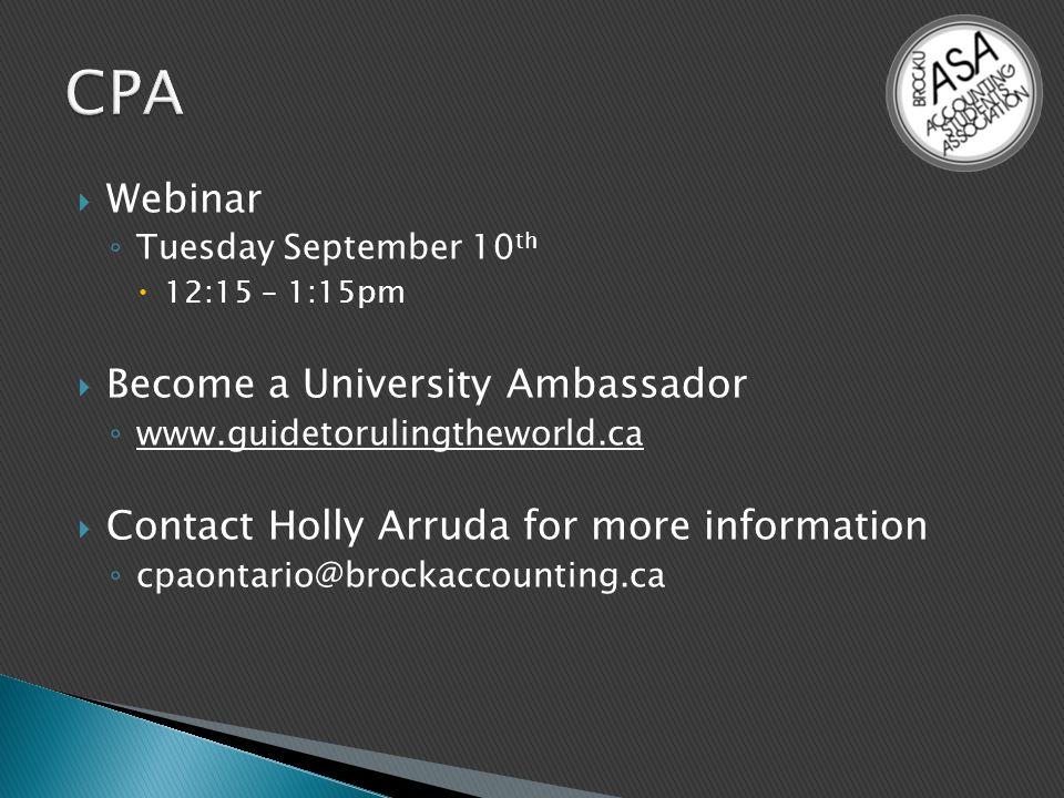  Webinar ◦ Tuesday September 10 th  12:15 – 1:15pm  Become a University Ambassador ◦ www.guidetorulingtheworld.ca  Contact Holly Arruda for more information ◦ cpaontario@brockaccounting.ca