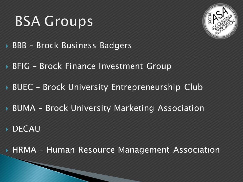  BBB – Brock Business Badgers  BFIG – Brock Finance Investment Group  BUEC – Brock University Entrepreneurship Club  BUMA – Brock University Marketing Association  DECAU  HRMA – Human Resource Management Association