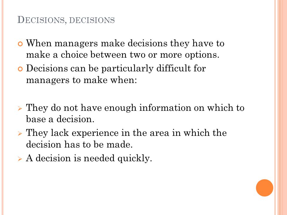 D ECISIONS, DECISIONS When managers make decisions they have to make a choice between two or more options.