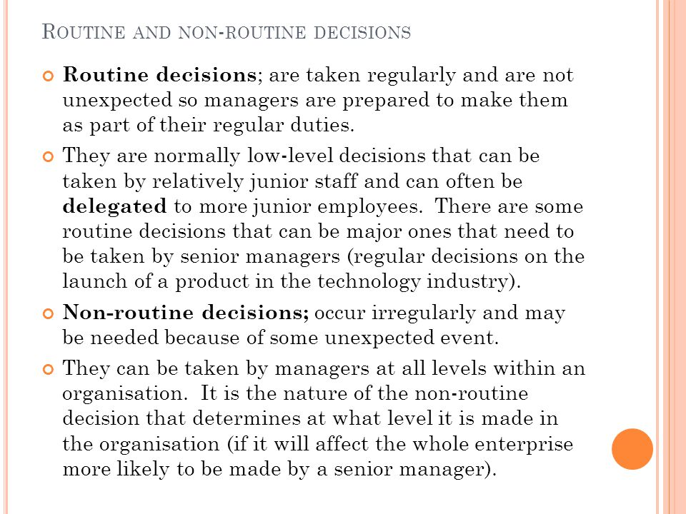R OUTINE AND NON - ROUTINE DECISIONS Routine decisions ; are taken regularly and are not unexpected so managers are prepared to make them as part of their regular duties.