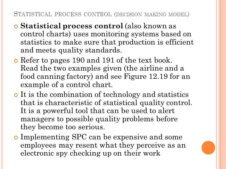 S TATISTICAL PROCESS CONTROL ( DECISION MAKING MODEL ) Statistical process control (also known as control charts) uses monitoring systems based on statistics to make sure that production is efficient and meets quality standards.