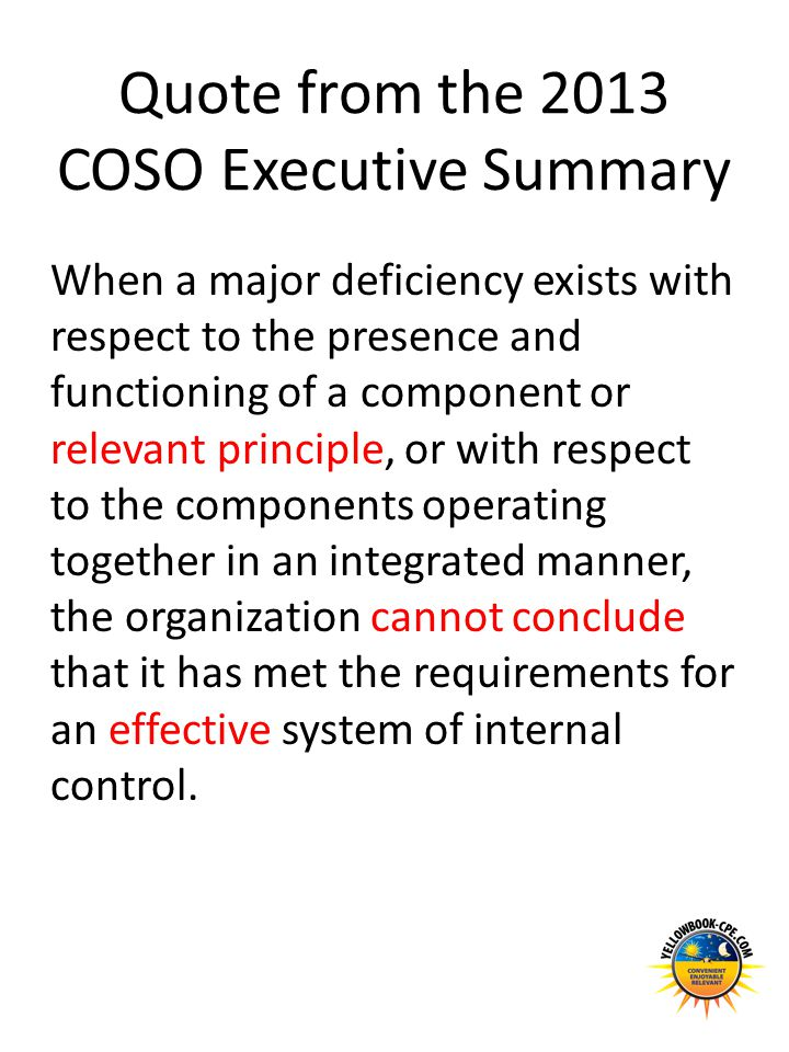 Quote from the 2013 COSO Executive Summary When a major deficiency exists with respect to the presence and functioning of a component or relevant prin