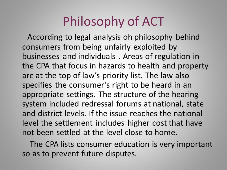 Philosophy of ACT According to legal analysis oh philosophy behind consumers from being unfairly exploited by businesses and individuals.