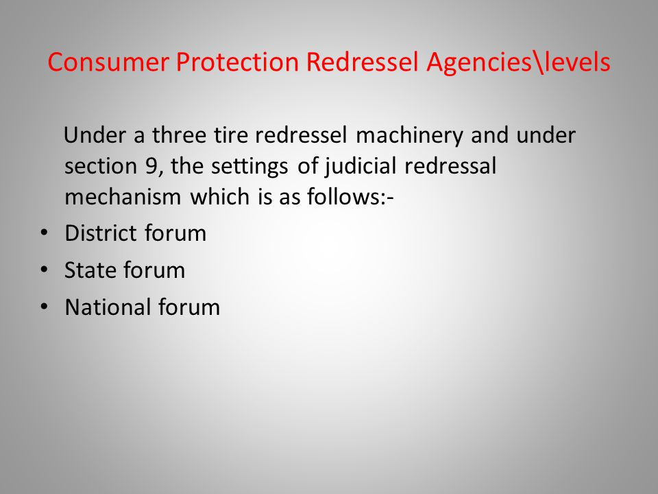 Consumer Protection Redressel Agencies\levels Under a three tire redressel machinery and under section 9, the settings of judicial redressal mechanism which is as follows:- District forum State forum National forum