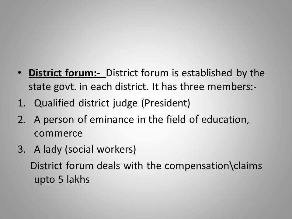 District forum:- District forum is established by the state govt. in each district. It has three members:- 1.Qualified district judge (President) 2.A