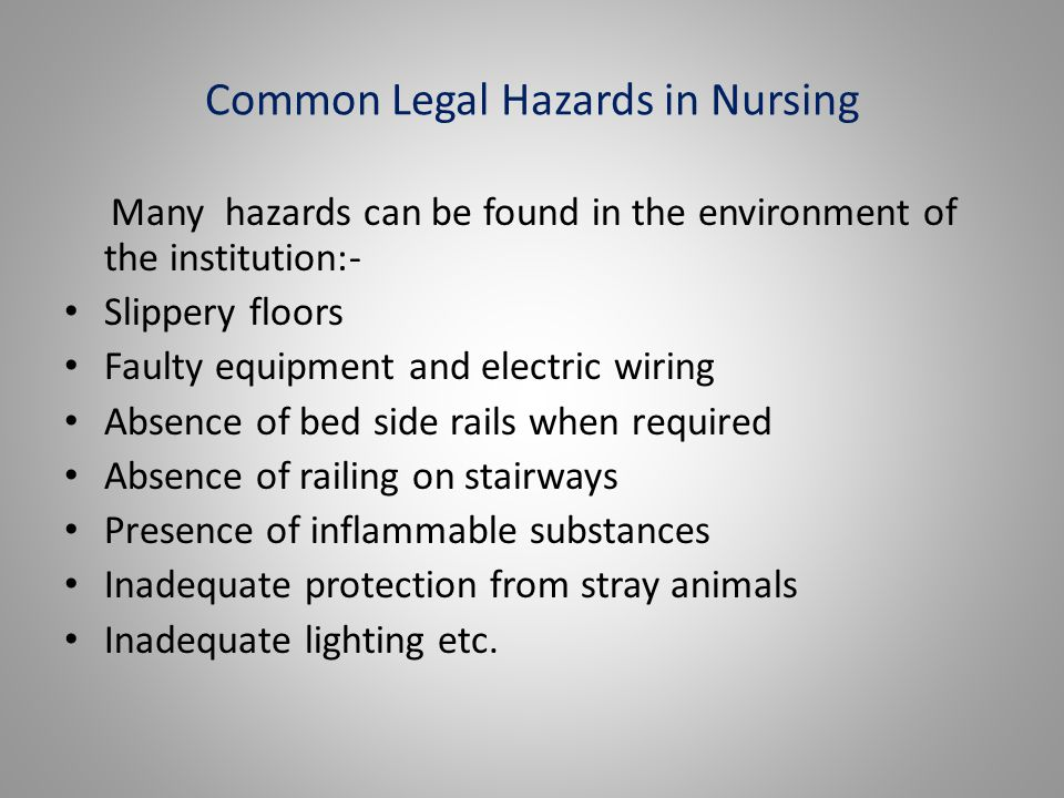 Common Legal Hazards in Nursing Many hazards can be found in the environment of the institution:- Slippery floors Faulty equipment and electric wiring Absence of bed side rails when required Absence of railing on stairways Presence of inflammable substances Inadequate protection from stray animals Inadequate lighting etc.