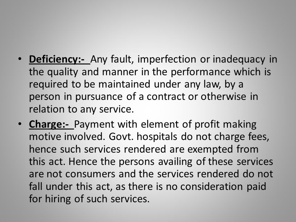 Deficiency:- Any fault, imperfection or inadequacy in the quality and manner in the performance which is required to be maintained under any law, by a person in pursuance of a contract or otherwise in relation to any service.