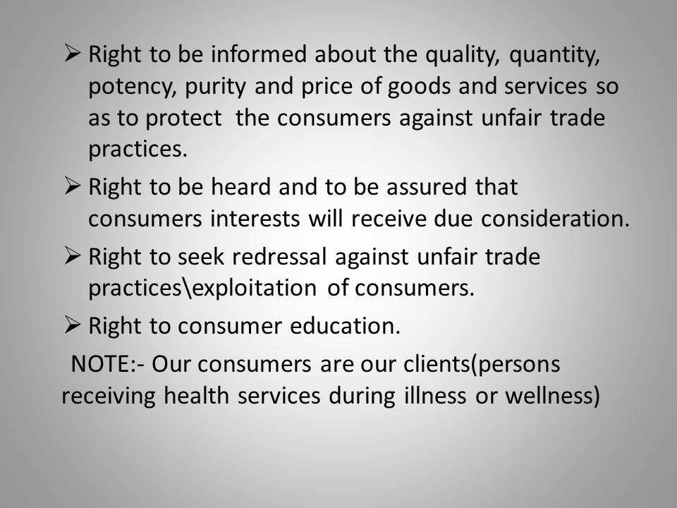  Right to be informed about the quality, quantity, potency, purity and price of goods and services so as to protect the consumers against unfair trad