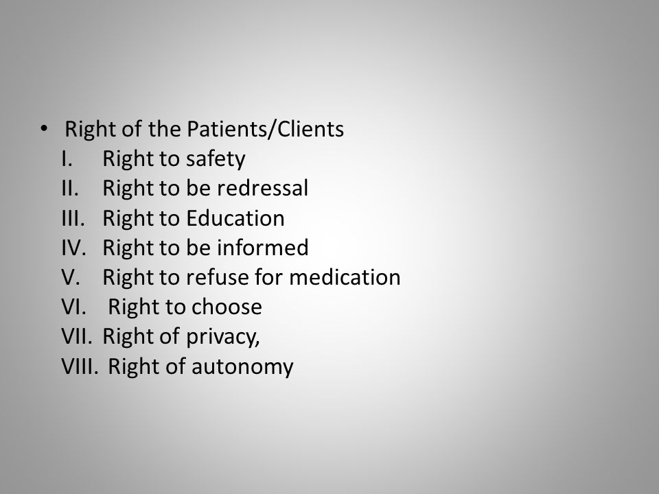 Right of the Patients/Clients I.Right to safety II.Right to be redressal III.Right to Education IV.Right to be informed V.Right to refuse for medicati