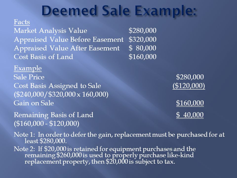 Facts Market Analysis Value$280,000 Appraised Value Before Easement$320,000 Appraised Value After Easement$ 80,000 Cost Basis of Land$160,000 Example Sale Price$280,000 Cost Basis Assigned to Sale ($120,000) ($240,000/$320,000 x 160,000) Gain on Sale$160,000 Remaining Basis of Land$ 40,000 ($160,000 - $120,000) Note 1: In order to defer the gain, replacement must be purchased for at least $280,000.
