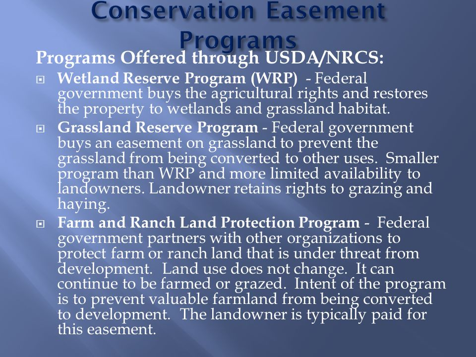 Programs Offered through USDA/NRCS:  Wetland Reserve Program (WRP) - Federal government buys the agricultural rights and restores the property to wetlands and grassland habitat.