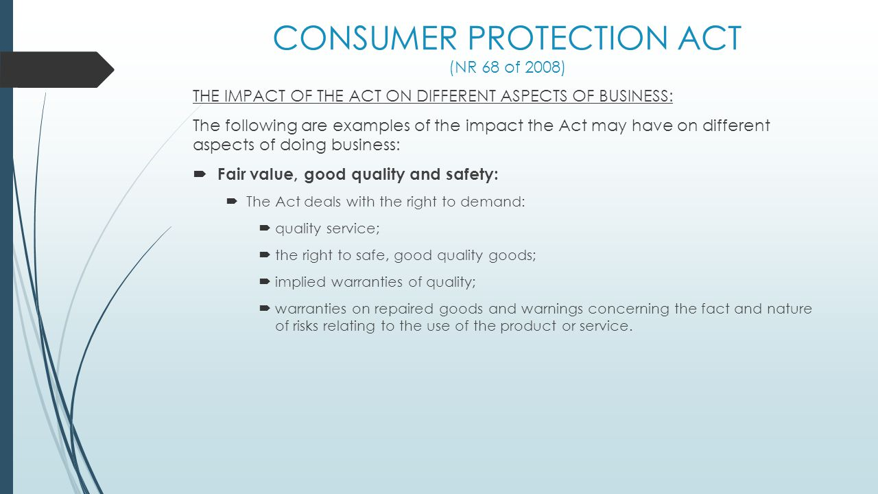 CONSUMER PROTECTION ACT (NR 68 of 2008) THE IMPACT OF THE ACT ON DIFFERENT ASPECTS OF BUSINESS: The following are examples of the impact the Act may h